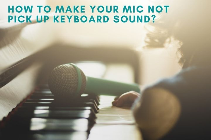 How to Make Your Mic Not Pick Up Keyboard Sound?